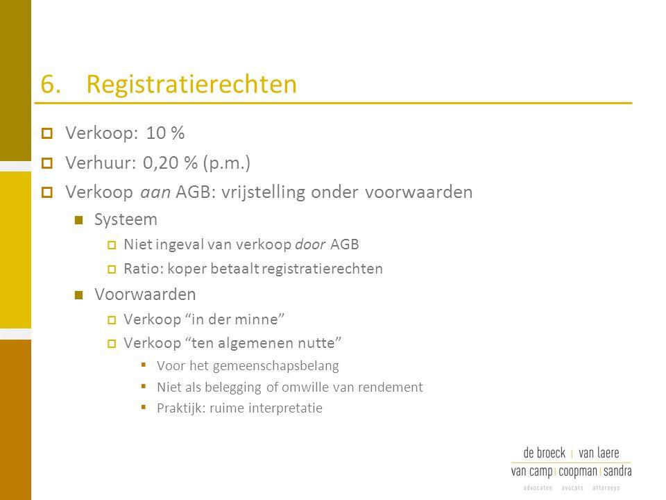 6.Registratierechten  Verkoop: 10 %  Verhuur: 0,20 % (p.m.)  Verkoop aan AGB: vrijstelling onder voorwaarden Systeem  Niet ingeval van verkoop doo