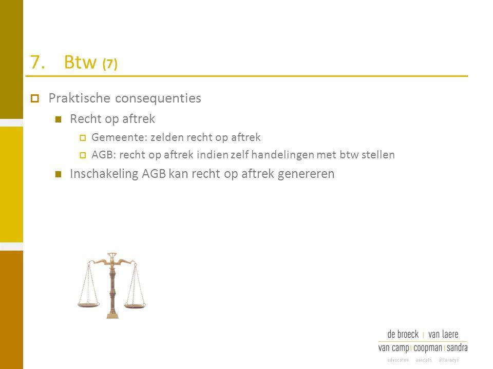 7.Btw (7)  Praktische consequenties Recht op aftrek  Gemeente: zelden recht op aftrek  AGB: recht op aftrek indien zelf handelingen met btw stellen