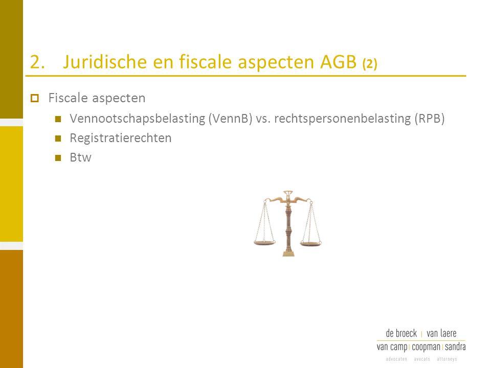 2.Juridische en fiscale aspecten AGB (2)  Fiscale aspecten Vennootschapsbelasting (VennB) vs. rechtspersonenbelasting (RPB) Registratierechten Btw