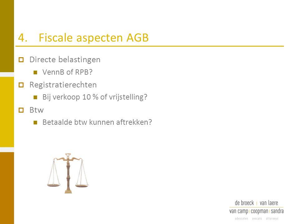 4.Fiscale aspecten AGB  Directe belastingen VennB of RPB?  Registratierechten Bij verkoop 10 % of vrijstelling?  Btw Betaalde btw kunnen aftrekken?