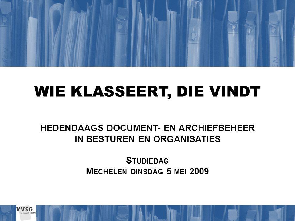 WIE KLASSEERT, DIE VINDT HEDENDAAGS DOCUMENT- EN ARCHIEFBEHEER IN BESTUREN EN ORGANISATIES S TUDIEDAG M ECHELEN DINSDAG 5 MEI 2009