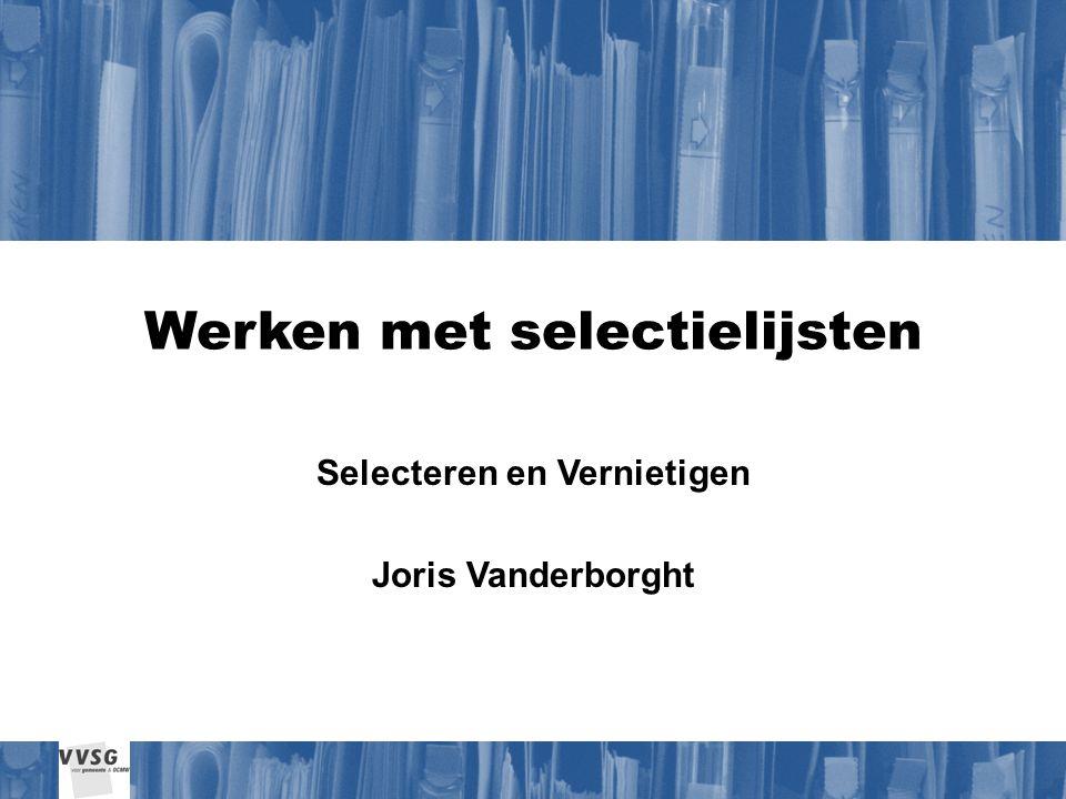 Werken met selectielijsten Selecteren en Vernietigen Joris Vanderborght