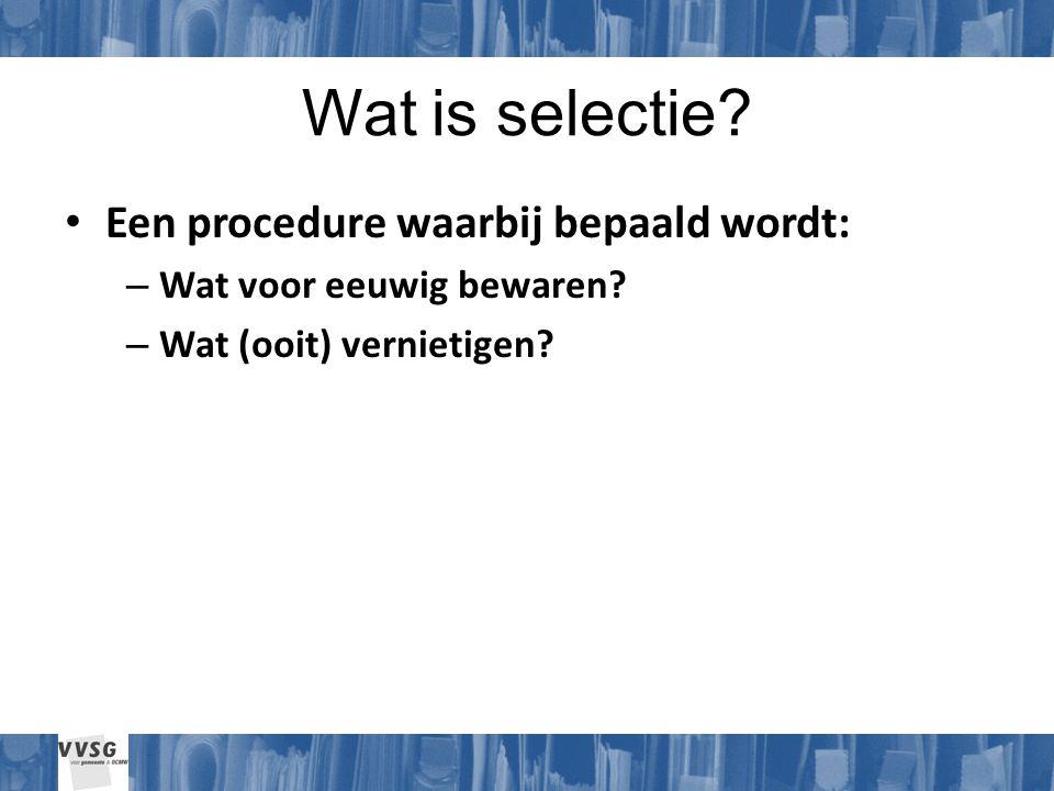 Wat is selectie. Een procedure waarbij bepaald wordt: – Wat voor eeuwig bewaren.