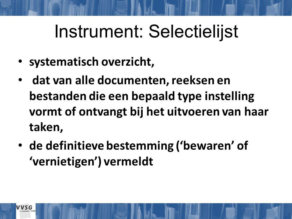 Instrument: Selectielijst systematisch overzicht, dat van alle documenten, reeksen en bestanden die een bepaald type instelling vormt of ontvangt bij het uitvoeren van haar taken, de definitieve bestemming ('bewaren' of 'vernietigen') vermeldt