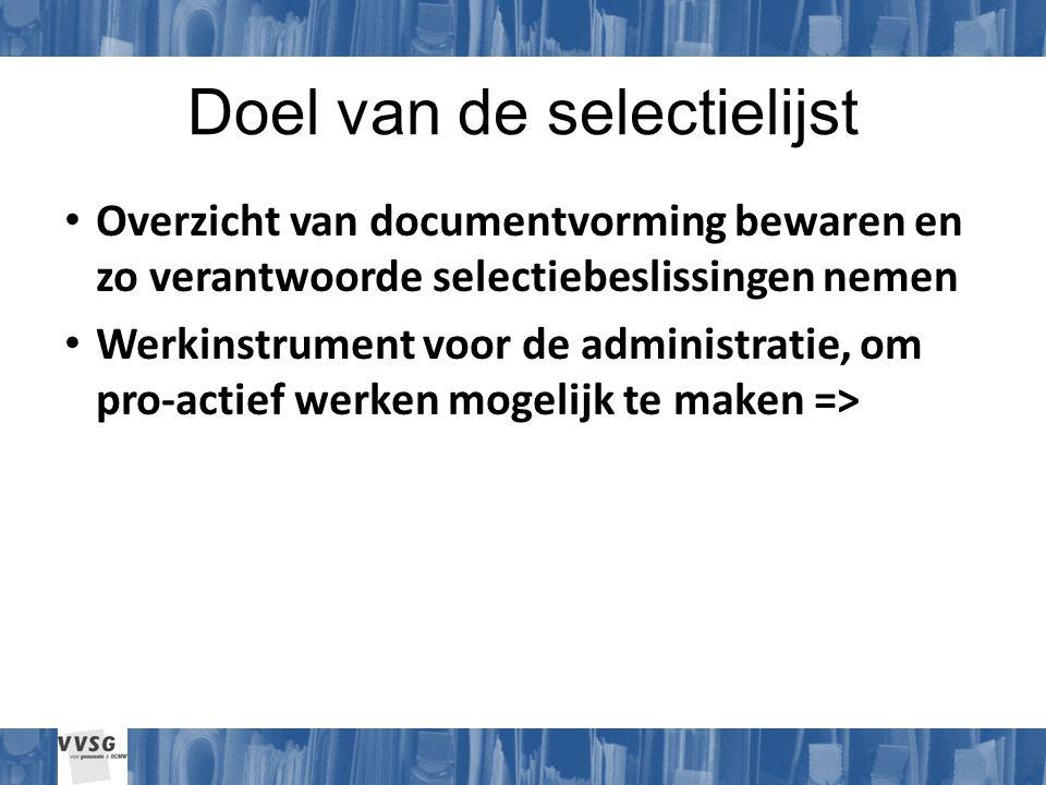 Doel van de selectielijst Overzicht van documentvorming bewaren en zo verantwoorde selectiebeslissingen nemen Werkinstrument voor de administratie, om pro-actief werken mogelijk te maken =>