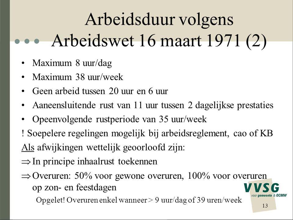 Arbeidsduur volgens Arbeidswet 16 maart 1971 (2) Maximum 8 uur/dag Maximum 38 uur/week Geen arbeid tussen 20 uur en 6 uur Aaneensluitende rust van 11 uur tussen 2 dagelijkse prestaties Opeenvolgende rustperiode van 35 uur/week .