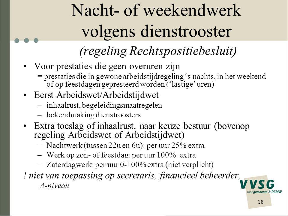 Nacht- of weekendwerk volgens dienstrooster (regeling Rechtspositiebesluit) Voor prestaties die geen overuren zijn = prestaties die in gewone arbeidst