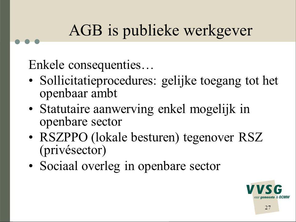 27 AGB is publieke werkgever Enkele consequenties… Sollicitatieprocedures: gelijke toegang tot het openbaar ambt Statutaire aanwerving enkel mogelijk in openbare sector RSZPPO (lokale besturen) tegenover RSZ (privésector) Sociaal overleg in openbare sector
