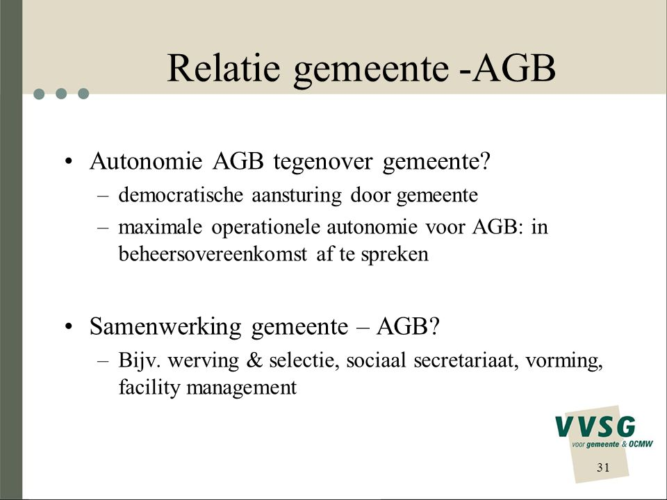 Relatie gemeente -AGB Autonomie AGB tegenover gemeente? –democratische aansturing door gemeente –maximale operationele autonomie voor AGB: in beheerso