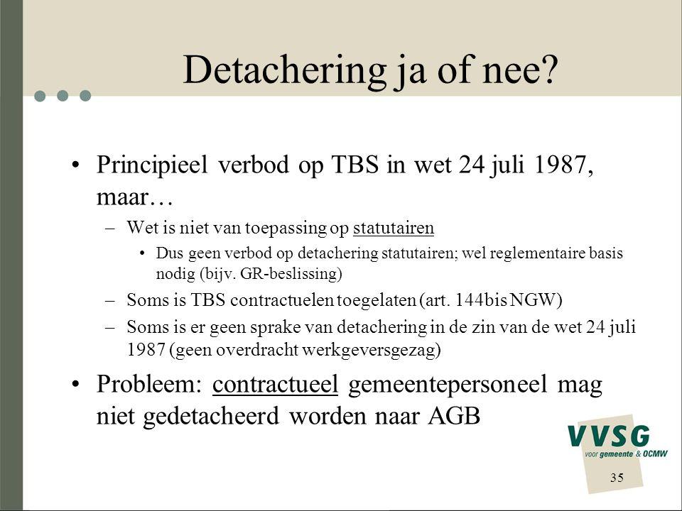 35 Detachering ja of nee? Principieel verbod op TBS in wet 24 juli 1987, maar… –Wet is niet van toepassing op statutairen Dus geen verbod op detacheri