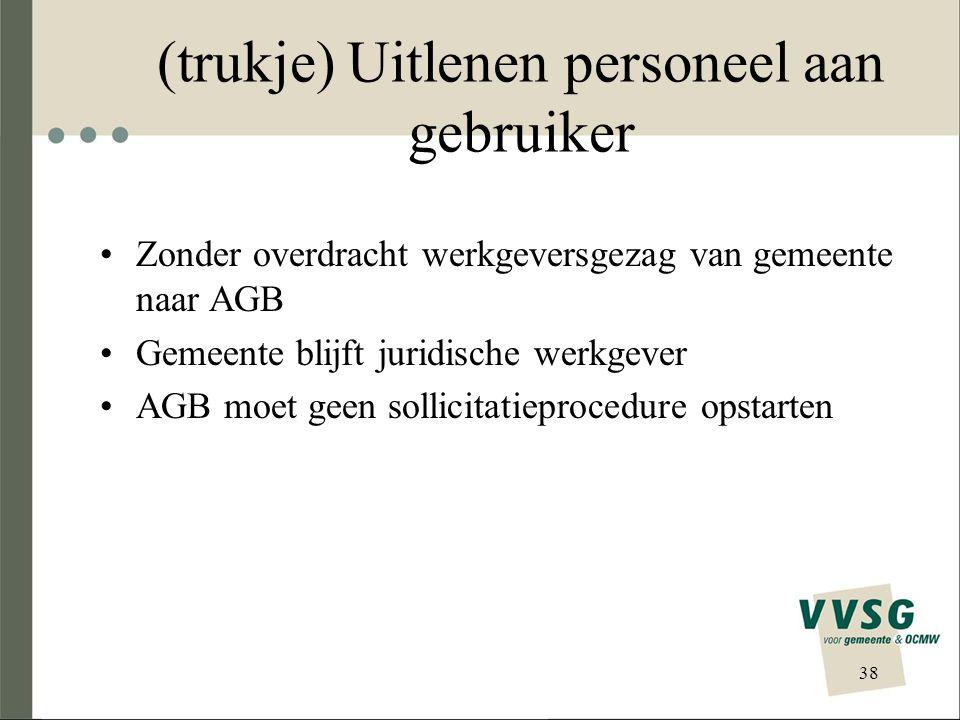 (trukje) Uitlenen personeel aan gebruiker Zonder overdracht werkgeversgezag van gemeente naar AGB Gemeente blijft juridische werkgever AGB moet geen sollicitatieprocedure opstarten 38