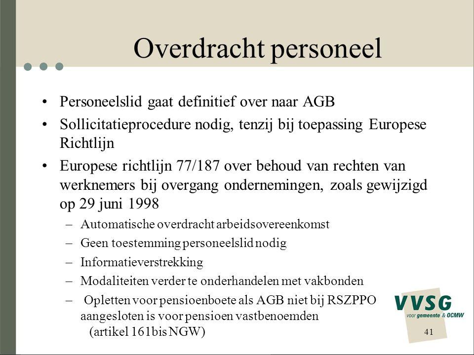 41 Overdracht personeel Personeelslid gaat definitief over naar AGB Sollicitatieprocedure nodig, tenzij bij toepassing Europese Richtlijn Europese richtlijn 77/187 over behoud van rechten van werknemers bij overgang ondernemingen, zoals gewijzigd op 29 juni 1998 –Automatische overdracht arbeidsovereenkomst –Geen toestemming personeelslid nodig –Informatieverstrekking –Modaliteiten verder te onderhandelen met vakbonden – Opletten voor pensioenboete als AGB niet bij RSZPPO aangesloten is voor pensioen vastbenoemden (artikel 161bis NGW)