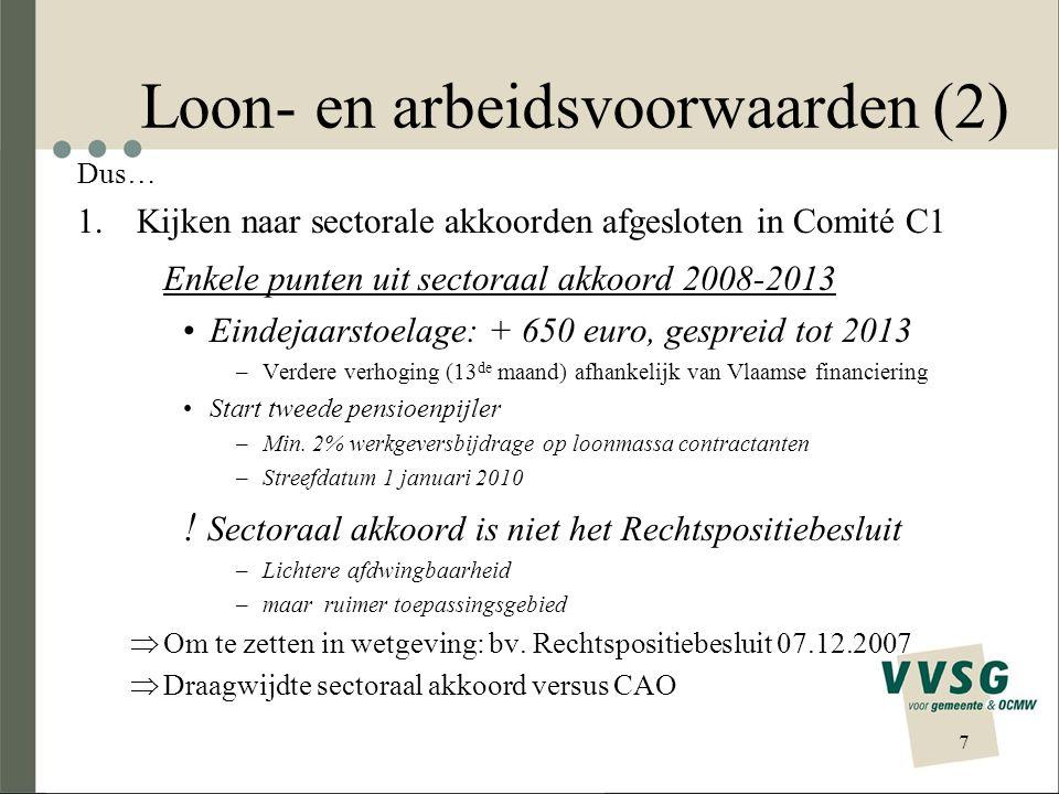 Loon- en arbeidsvoorwaarden (2) Dus… 1.Kijken naar sectorale akkoorden afgesloten in Comité C1 Enkele punten uit sectoraal akkoord 2008-2013 Eindejaarstoelage: + 650 euro, gespreid tot 2013 –Verdere verhoging (13 de maand) afhankelijk van Vlaamse financiering Start tweede pensioenpijler –Min.