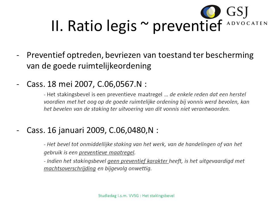 II. Ratio legis ~ preventief -Preventief optreden, bevriezen van toestand ter bescherming van de goede ruimtelijkeordening -Cass. 18 mei 2007, C.06,05