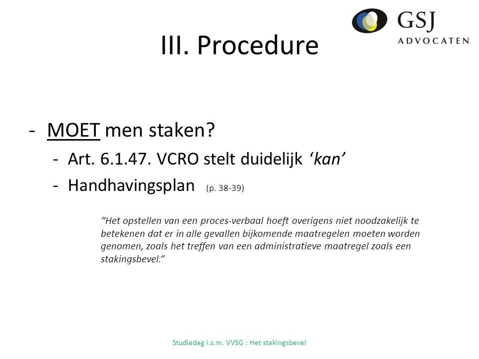 III.Procedure -MOET men staken. -Art. 6.1.47. VCRO stelt duidelijk 'kan' -Handhavingsplan (p.