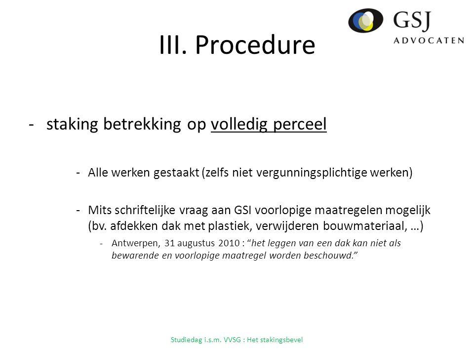 III. Procedure -staking betrekking op volledig perceel -Alle werken gestaakt (zelfs niet vergunningsplichtige werken) -Mits schriftelijke vraag aan GS