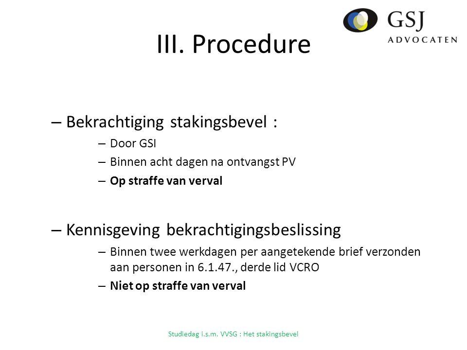 III. Procedure – Bekrachtiging stakingsbevel : – Door GSI – Binnen acht dagen na ontvangst PV – Op straffe van verval – Kennisgeving bekrachtigingsbes