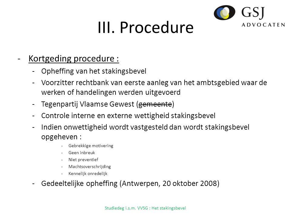 III. Procedure -Kortgeding procedure : -Opheffing van het stakingsbevel -Voorzitter rechtbank van eerste aanleg van het ambtsgebied waar de werken of