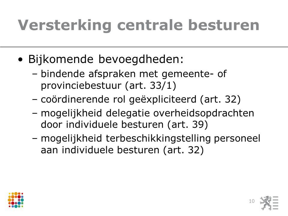 Versterking centrale besturen Bijkomende bevoegdheden: –bindende afspraken met gemeente- of provinciebestuur (art.