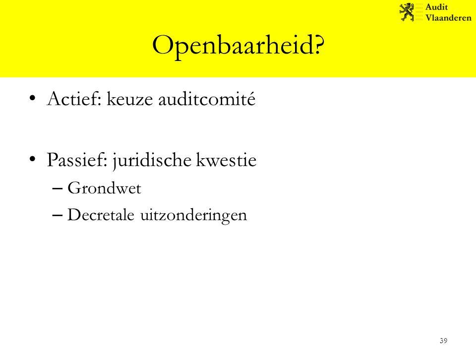 Openbaarheid? Actief: keuze auditcomité Passief: juridische kwestie – Grondwet – Decretale uitzonderingen 39