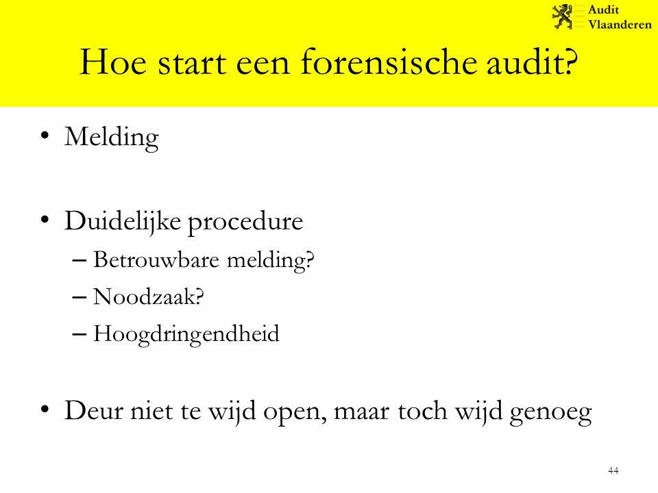 Hoe start een forensische audit? Melding Duidelijke procedure – Betrouwbare melding? – Noodzaak? – Hoogdringendheid Deur niet te wijd open, maar toch