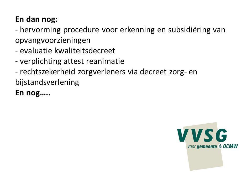 En dan nog: - hervorming procedure voor erkenning en subsidiëring van opvangvoorzieningen - evaluatie kwaliteitsdecreet - verplichting attest reanimat