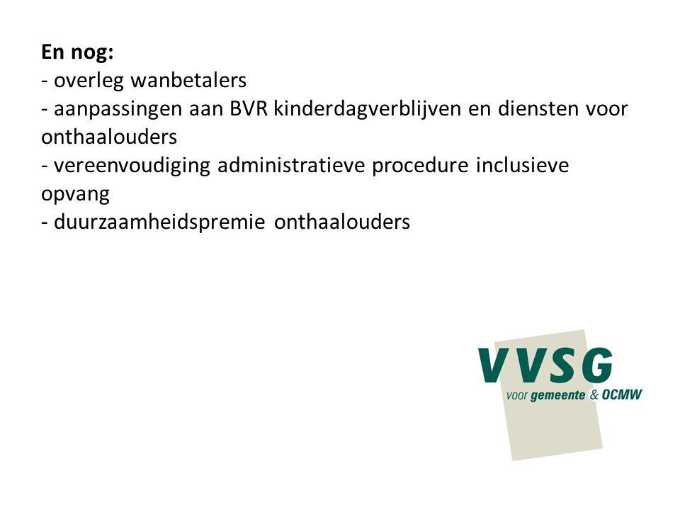 En nog: - overleg wanbetalers - aanpassingen aan BVR kinderdagverblijven en diensten voor onthaalouders - vereenvoudiging administratieve procedure in