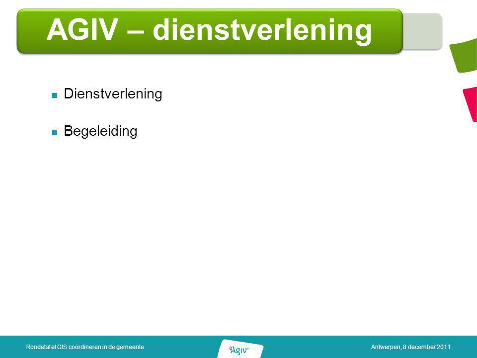 AGIV – dienstverlening Dienstverlening Begeleiding Rondetafel GIS coördineren in de gemeenteAntwerpen, 8 december 2011