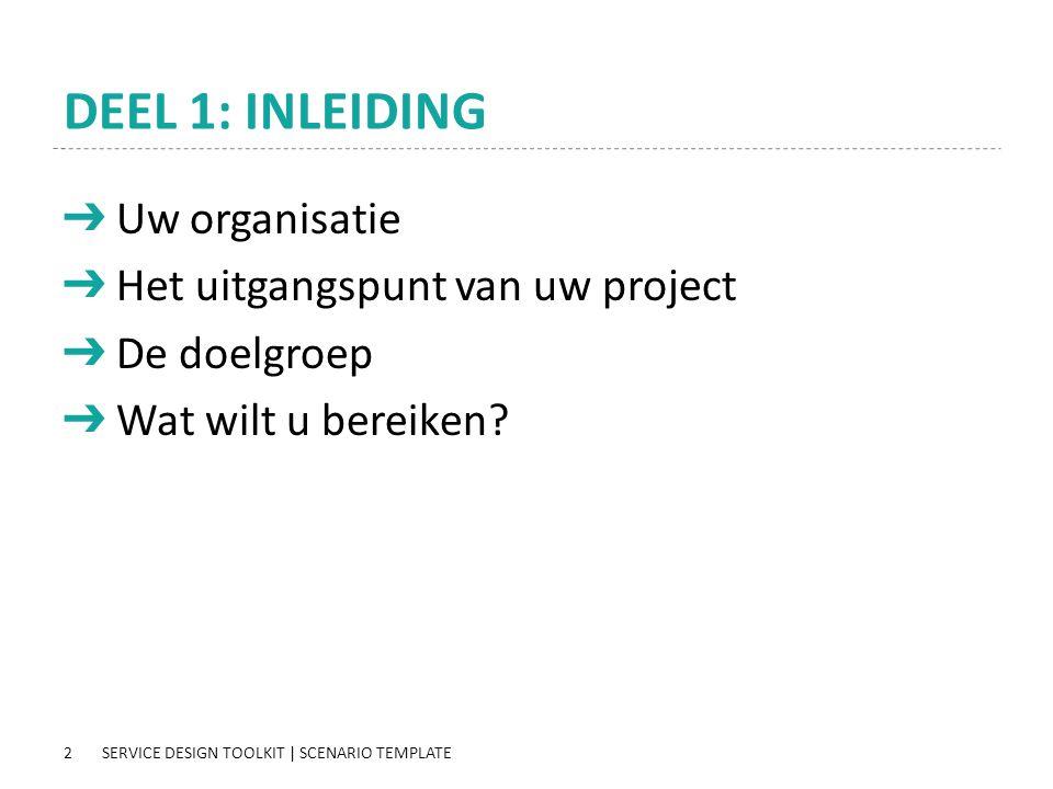2 DEEL 1: INLEIDING ➔ Uw organisatie ➔ Het uitgangspunt van uw project ➔ De doelgroep ➔ Wat wilt u bereiken? SERVICE DESIGN TOOLKIT | SCENARIO TEMPLAT