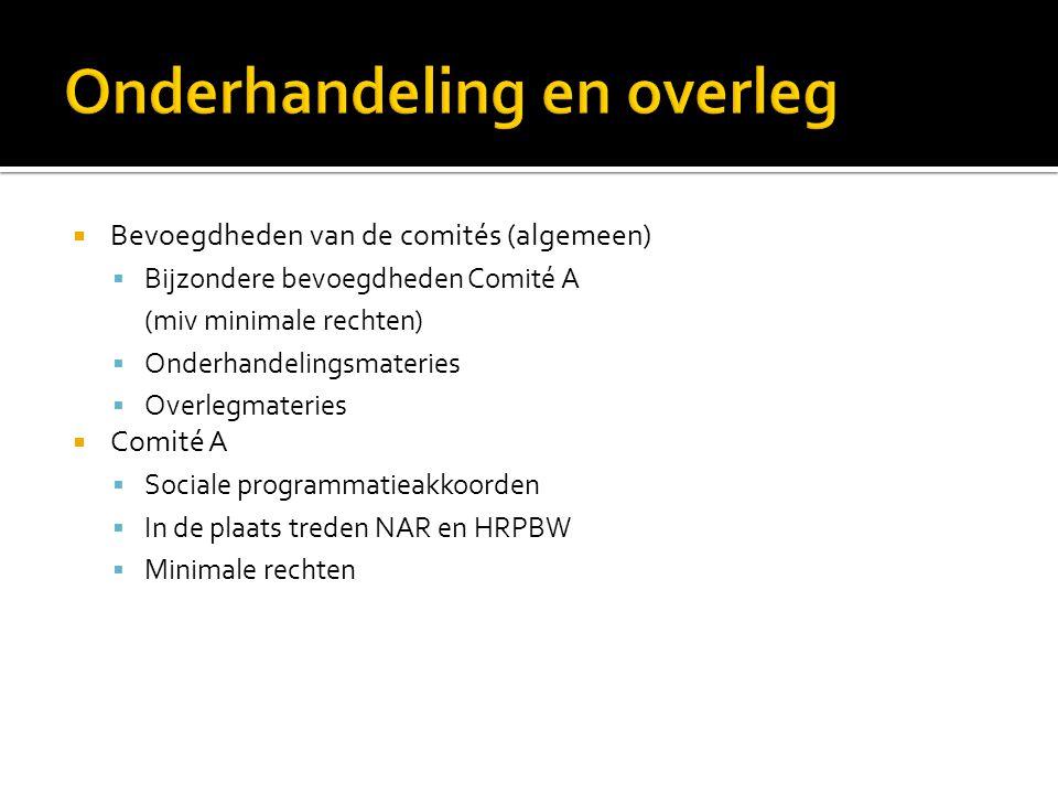  Bevoegdheden van de comités (algemeen)  Bijzondere bevoegdheden Comité A (miv minimale rechten)  Onderhandelingsmateries  Overlegmateries  Comit