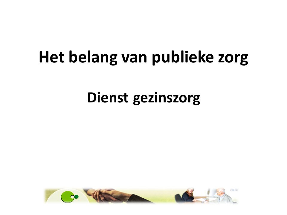 Het belang van publieke zorg Hoe betaalbaar is de zorg De Cliënt minder financiële draagkracht - behoud van autonomie leren hulp aanvaarden - Mondig - wil graag zijn huisgezin bereddert zien zoals ze het gewend zijn.