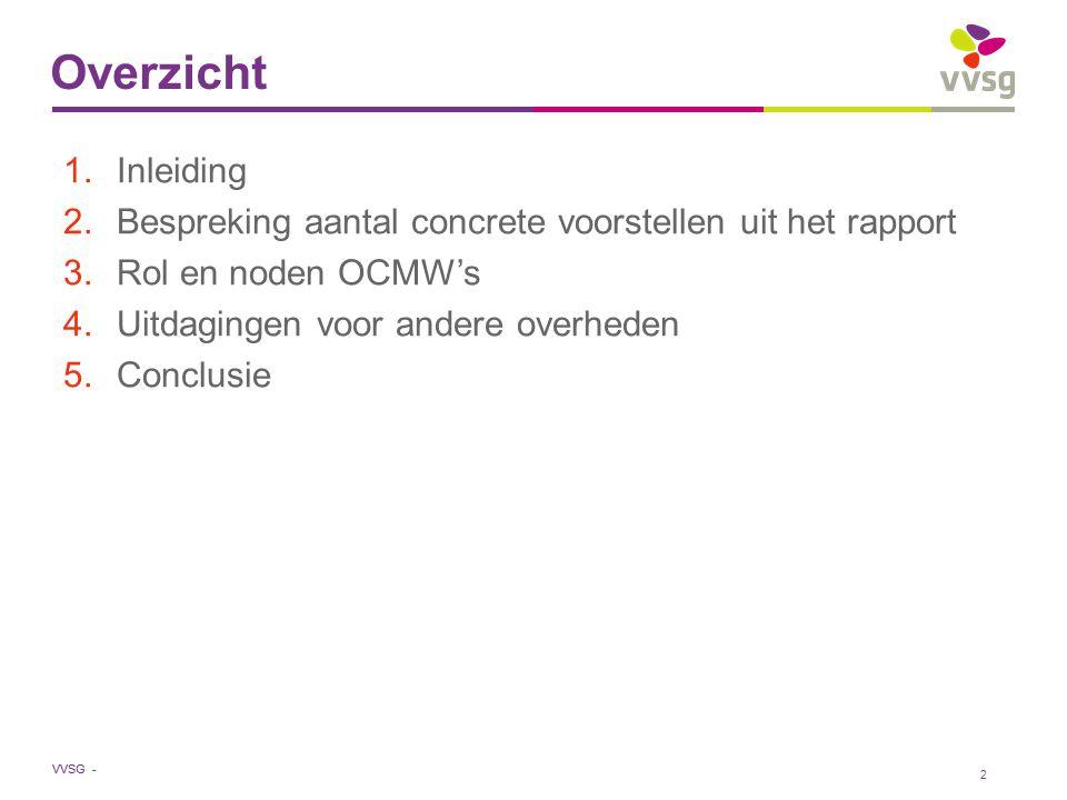 VVSG - 2 1.Inleiding 2.Bespreking aantal concrete voorstellen uit het rapport 3.Rol en noden OCMW's 4.Uitdagingen voor andere overheden 5.Conclusie Overzicht
