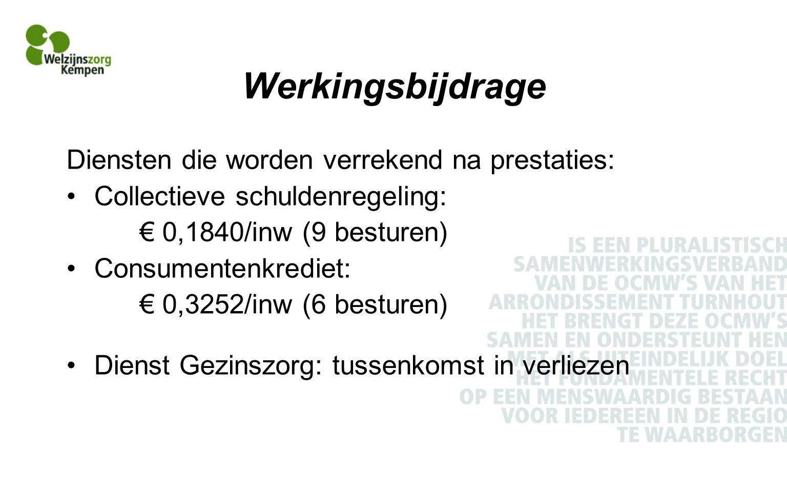Werkingsbijdrage Diensten die worden verrekend na prestaties: Collectieve schuldenregeling: € 0,1840/inw (9 besturen) Consumentenkrediet: € 0,3252/inw (6 besturen) Dienst Gezinszorg: tussenkomst in verliezen
