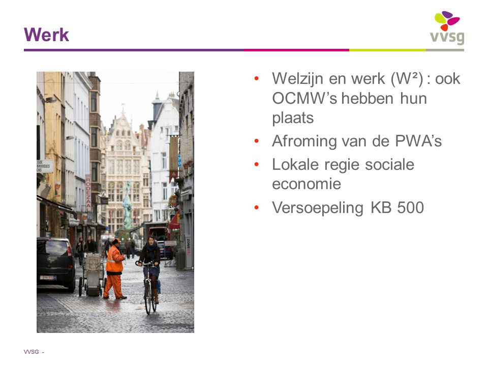 VVSG - Welzijn en werk (W²) : ook OCMW's hebben hun plaats Afroming van de PWA's Lokale regie sociale economie Versoepeling KB 500 Werk