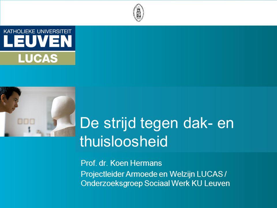 De strijd tegen dak- en thuisloosheid Prof. dr. Koen Hermans Projectleider Armoede en Welzijn LUCAS / Onderzoeksgroep Sociaal Werk KU Leuven