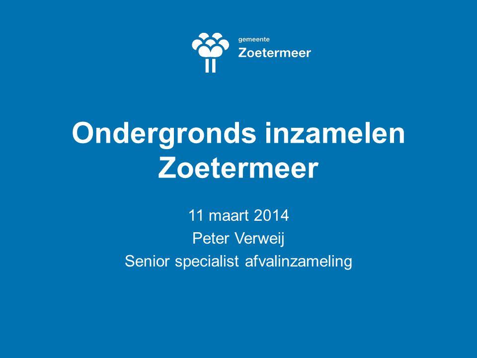 Ondergronds inzamelen Zoetermeer 11 maart 2014 Peter Verweij Senior specialist afvalinzameling
