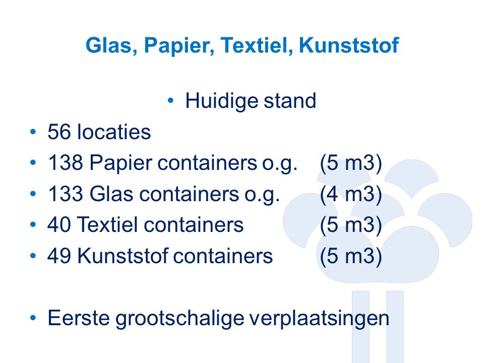 Glas, Papier, Textiel, Kunststof Huidige stand 56 locaties 138 Papier containers o.g. (5 m3) 133 Glas containers o.g.(4 m3) 40 Textiel containers(5 m3