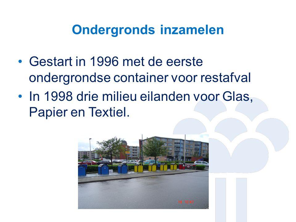 Ondergronds inzamelen Gestart in 1996 met de eerste ondergrondse container voor restafval In 1998 drie milieu eilanden voor Glas, Papier en Textiel.
