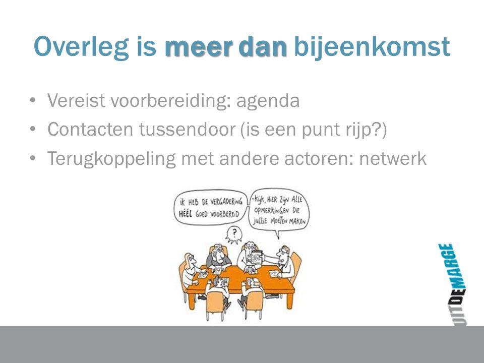 meer dan Overleg is meer dan bijeenkomst Vereist voorbereiding: agenda Contacten tussendoor (is een punt rijp ) Terugkoppeling met andere actoren: netwerk