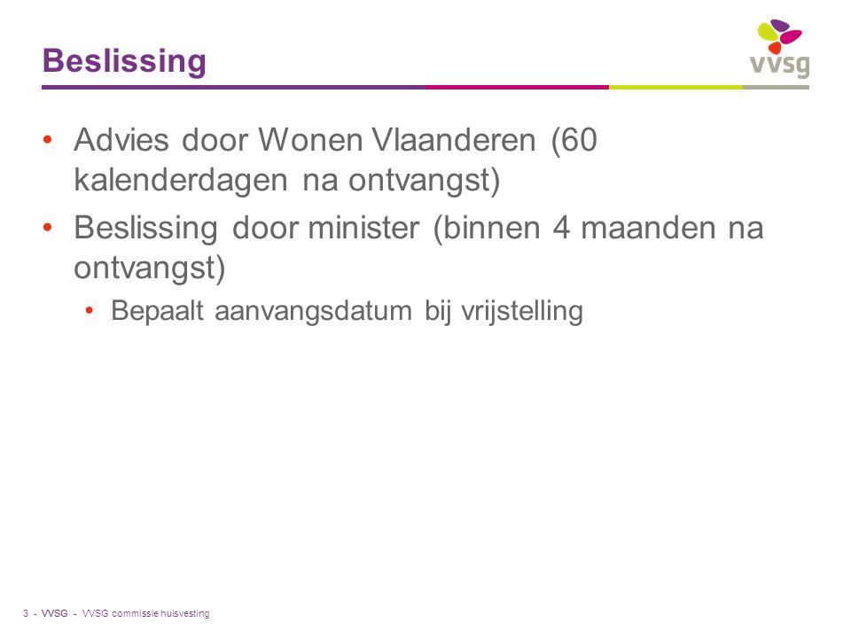 VVSG - Beslissing Advies door Wonen Vlaanderen (60 kalenderdagen na ontvangst) Beslissing door minister (binnen 4 maanden na ontvangst) Bepaalt aanvangsdatum bij vrijstelling VVSG commissie huisvesting3 -