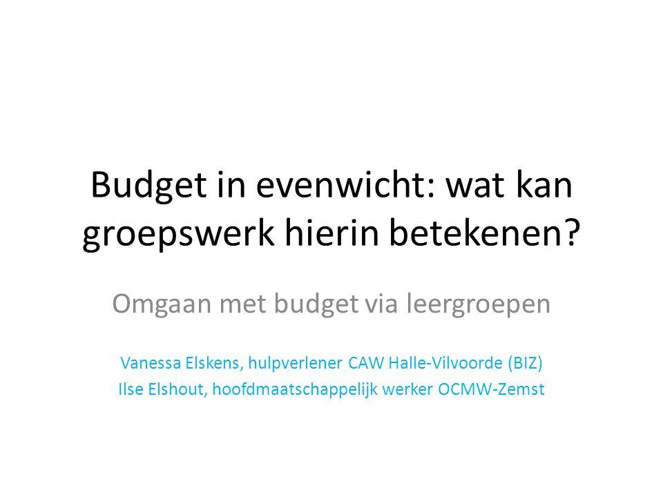 Budget in evenwicht: wat kan groepswerk hierin betekenen? Omgaan met budget via leergroepen Vanessa Elskens, hulpverlener CAW Halle-Vilvoorde (BIZ) Il