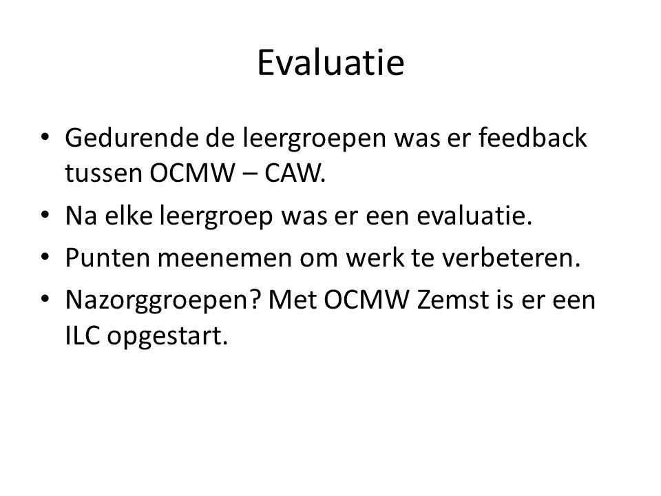 Evaluatie Gedurende de leergroepen was er feedback tussen OCMW – CAW. Na elke leergroep was er een evaluatie. Punten meenemen om werk te verbeteren. N