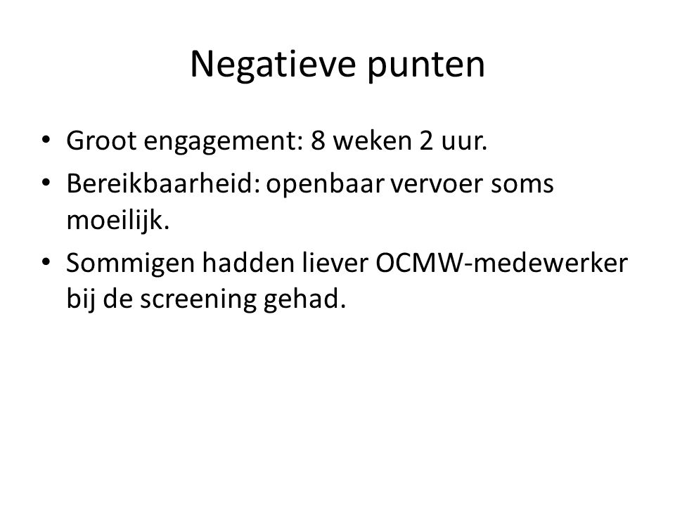 Negatieve punten Groot engagement: 8 weken 2 uur. Bereikbaarheid: openbaar vervoer soms moeilijk. Sommigen hadden liever OCMW-medewerker bij de screen
