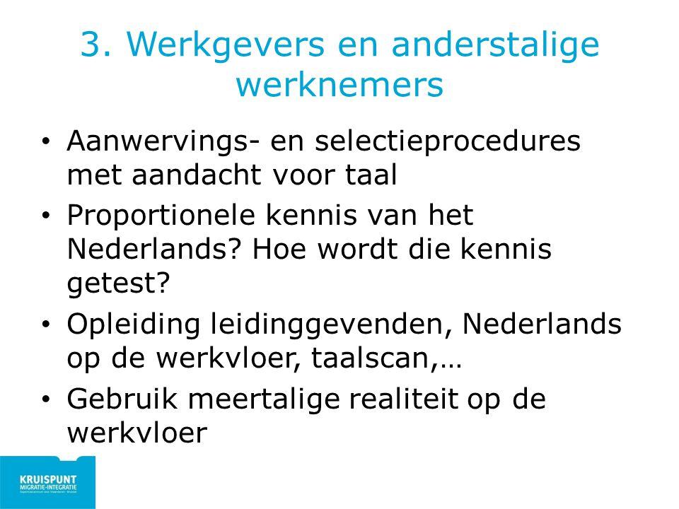 3. Werkgevers en anderstalige werknemers Aanwervings- en selectieprocedures met aandacht voor taal Proportionele kennis van het Nederlands? Hoe wordt