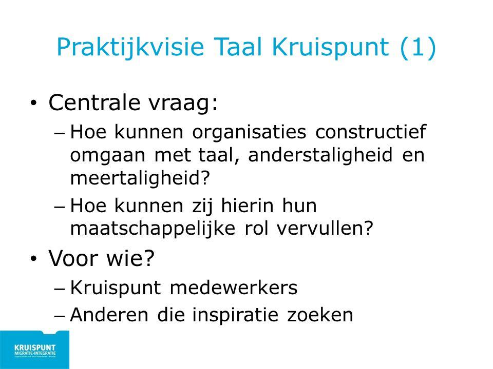Praktijkvisie Taal Kruispunt (1) Centrale vraag: – Hoe kunnen organisaties constructief omgaan met taal, anderstaligheid en meertaligheid? – Hoe kunne