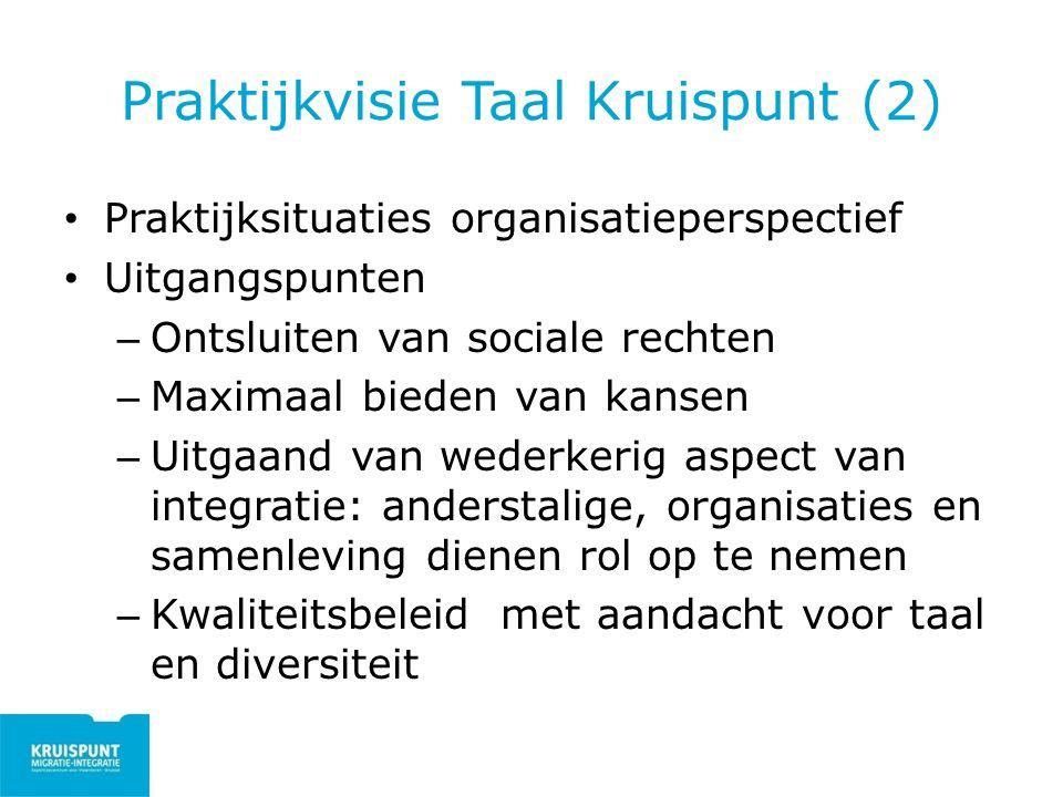 Praktijkvisie Taal Kruispunt (2) Praktijksituaties organisatieperspectief Uitgangspunten – Ontsluiten van sociale rechten – Maximaal bieden van kansen