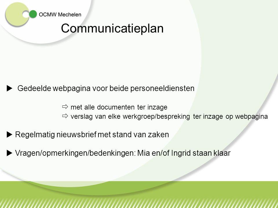 Communicatieplan  Gedeelde webpagina voor beide personeeldiensten  met alle documenten ter inzage  verslag van elke werkgroep/bespreking ter inzage op webpagina  Regelmatig nieuwsbrief met stand van zaken  Vragen/opmerkingen/bedenkingen: Mia en/of Ingrid staan klaar