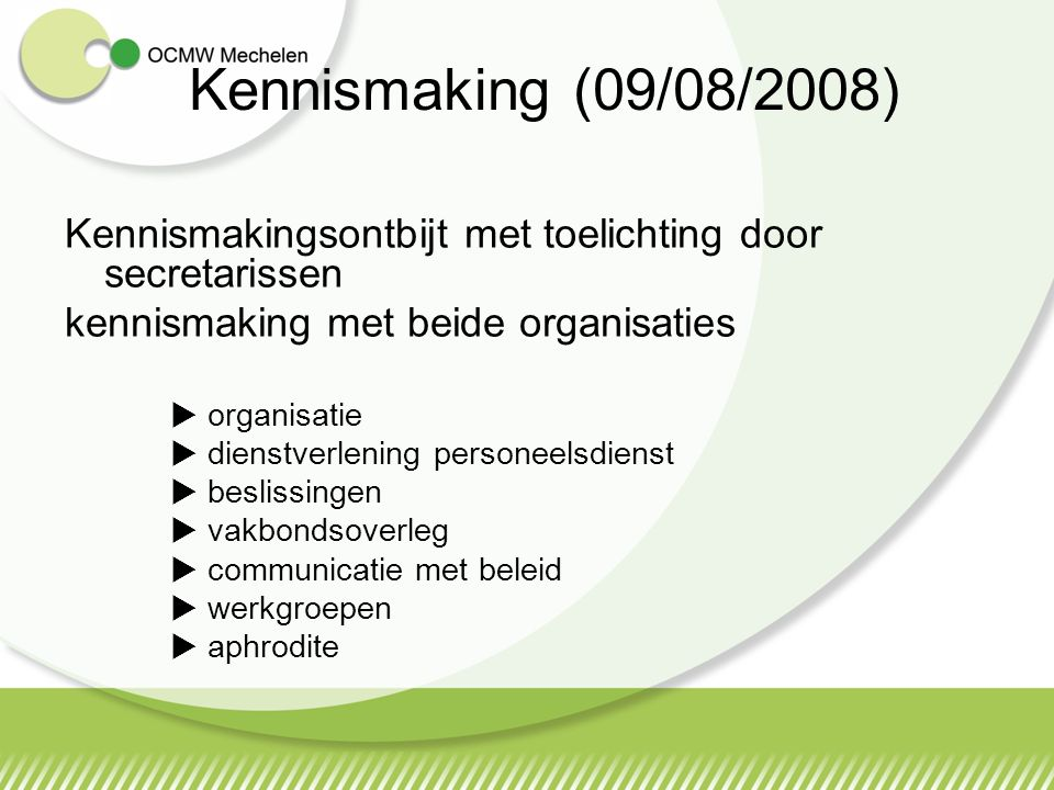 Kennismaking (09/08/2008) Kennismakingsontbijt met toelichting door secretarissen kennismaking met beide organisaties  organisatie  dienstverlening personeelsdienst  beslissingen  vakbondsoverleg  communicatie met beleid  werkgroepen  aphrodite
