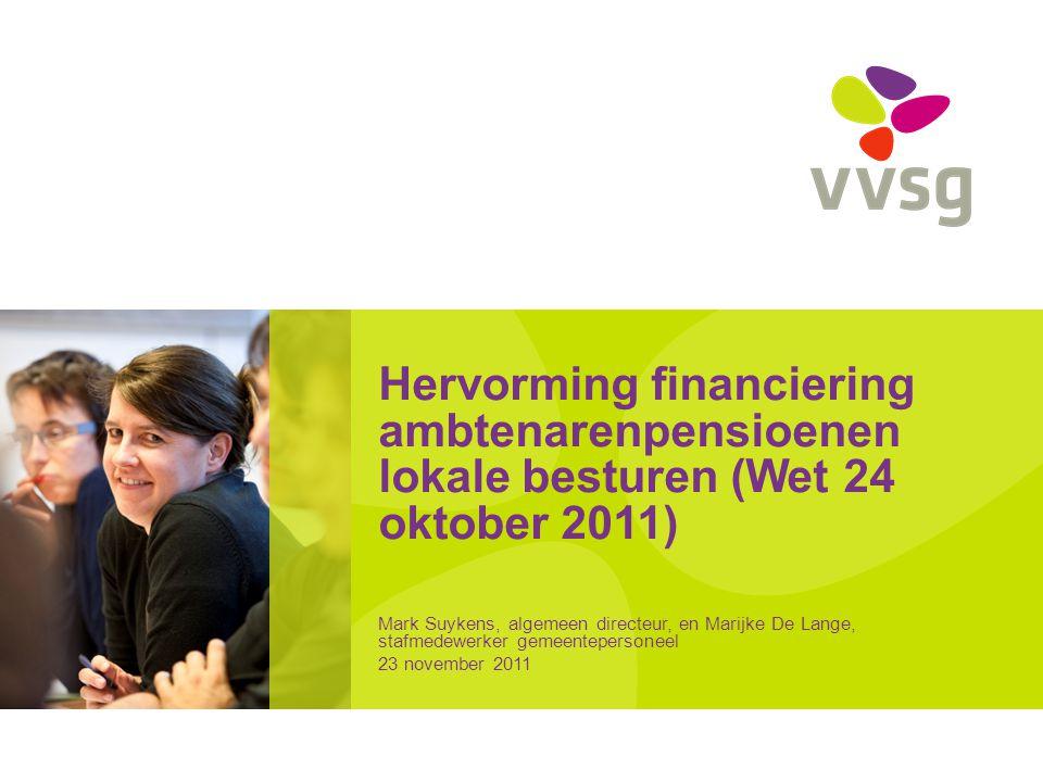 Hervorming financiering ambtenarenpensioenen lokale besturen (Wet 24 oktober 2011) Mark Suykens, algemeen directeur, en Marijke De Lange, stafmedewerker gemeentepersoneel 23 november 2011
