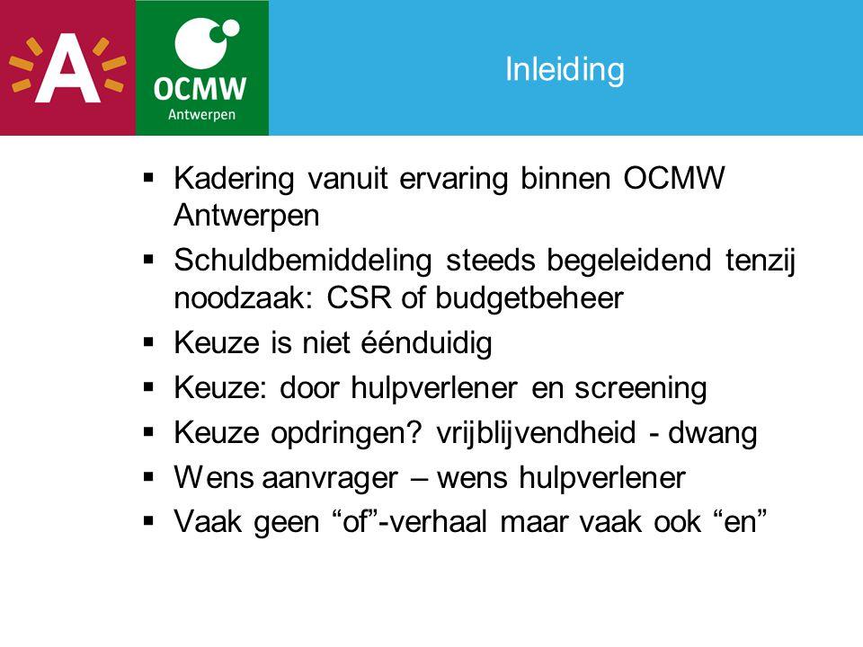 Inleiding  Kadering vanuit ervaring binnen OCMW Antwerpen  Schuldbemiddeling steeds begeleidend tenzij noodzaak: CSR of budgetbeheer  Keuze is niet éénduidig  Keuze: door hulpverlener en screening  Keuze opdringen.